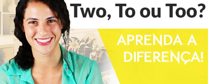 TWO-TO ou TOO-Aprenda a diferença-Sara Scarcelli