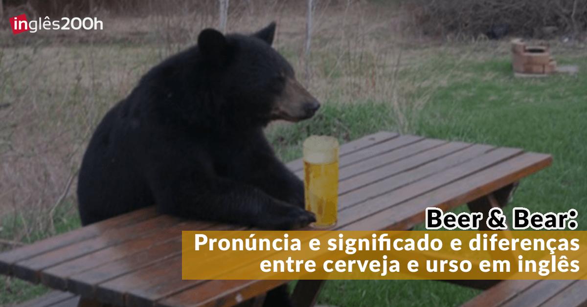 """Cerveja em inglês: Pronúncia e significado das palavras """"Beer"""" e """"Bear"""""""