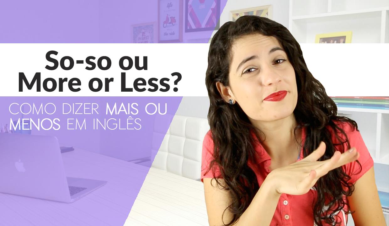 So-so ou More or less?   Como dizer mais ou menos em inglês